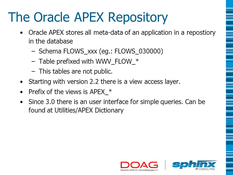 The APEX Dictionary Views Returns a readable form of the internal APEX Repository tables –Hide the generic/old data model –Lookups for Foreign-Keys –Translate interne Enumerations into English –Contains statistic counters – eg.