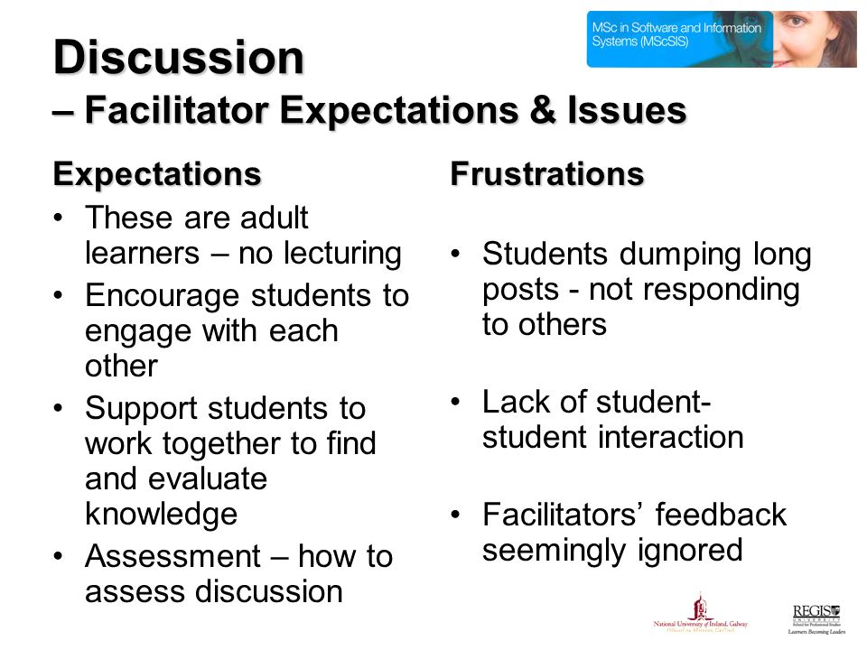 Expectations These are adult learners – no lecturing Encourage students to engage with each other Support students to work together to find and evaluate knowledge Assessment – how to assess discussionFrustrations Students dumping long posts - not responding to others Lack of student- student interaction Facilitators feedback seemingly ignored Discussion – Facilitator Expectations & Issues