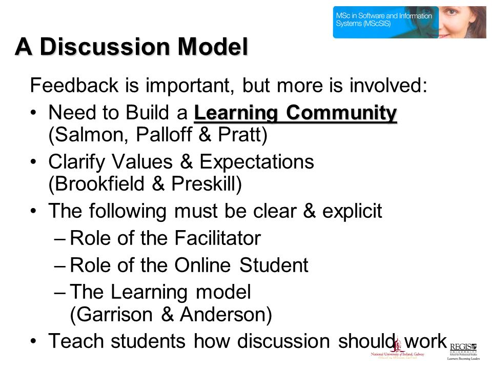 A Discussion Model Feedback is important, but more is involved: Learning CommunityNeed to Build a Learning Community (Salmon, Palloff & Pratt) Clarify Values & Expectations (Brookfield & Preskill) The following must be clear & explicit –Role of the Facilitator –Role of the Online Student –The Learning model (Garrison & Anderson) Teach students how discussion should work