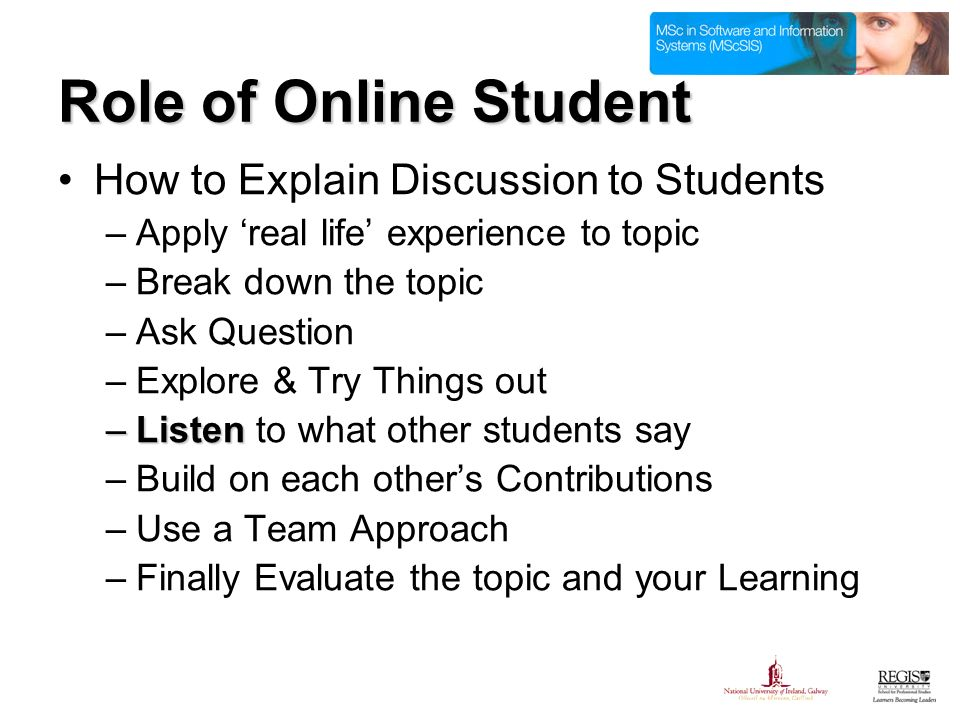 Role of Online Student How to Explain Discussion to Students –Apply real life experience to topic –Break down the topic –Ask Question –Explore & Try Things out –Listen –Listen to what other students say –Build on each others Contributions –Use a Team Approach –Finally Evaluate the topic and your Learning