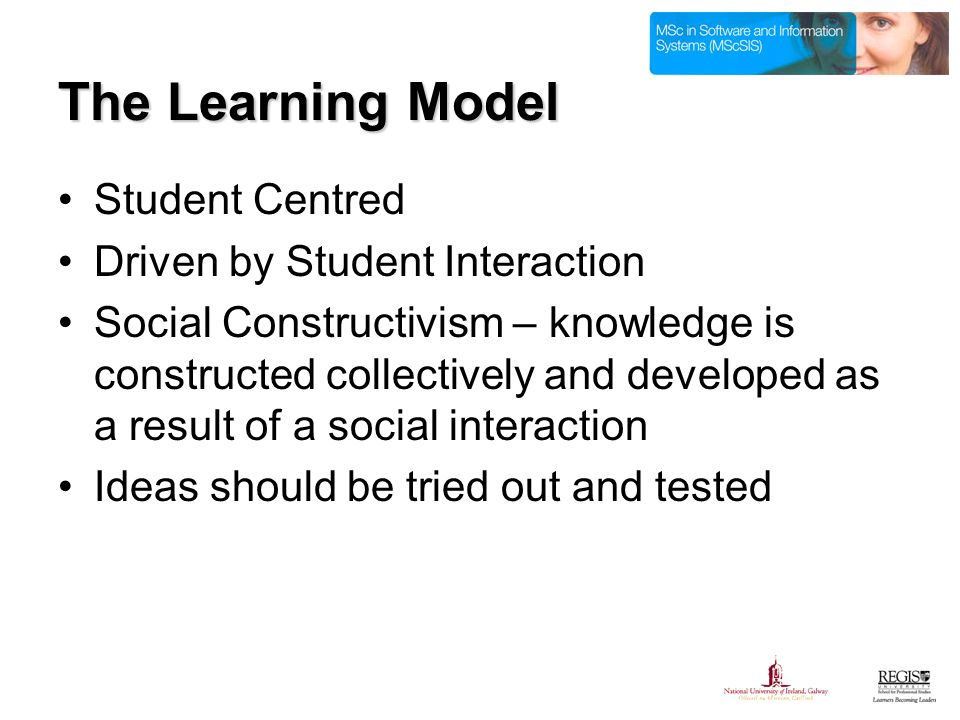 The Learning Model Student Centred Driven by Student Interaction Social Constructivism – knowledge is constructed collectively and developed as a result of a social interaction Ideas should be tried out and tested