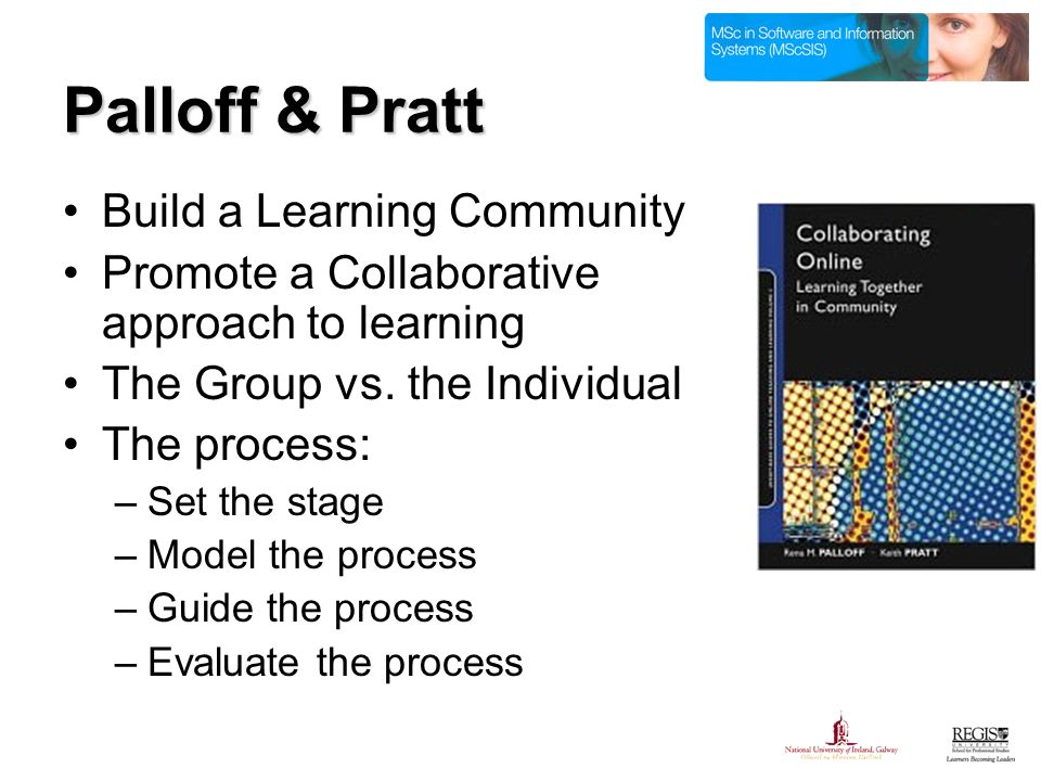 Palloff & Pratt Build a Learning Community Promote a Collaborative approach to learning The Group vs.
