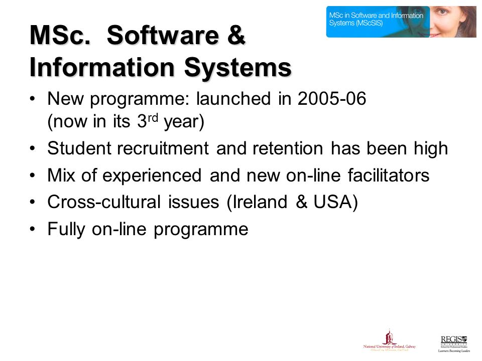 MSc. Software & Information Systems New programme: launched in 2005-06 (now in its 3 rd year) Student recruitment and retention has been high Mix of e