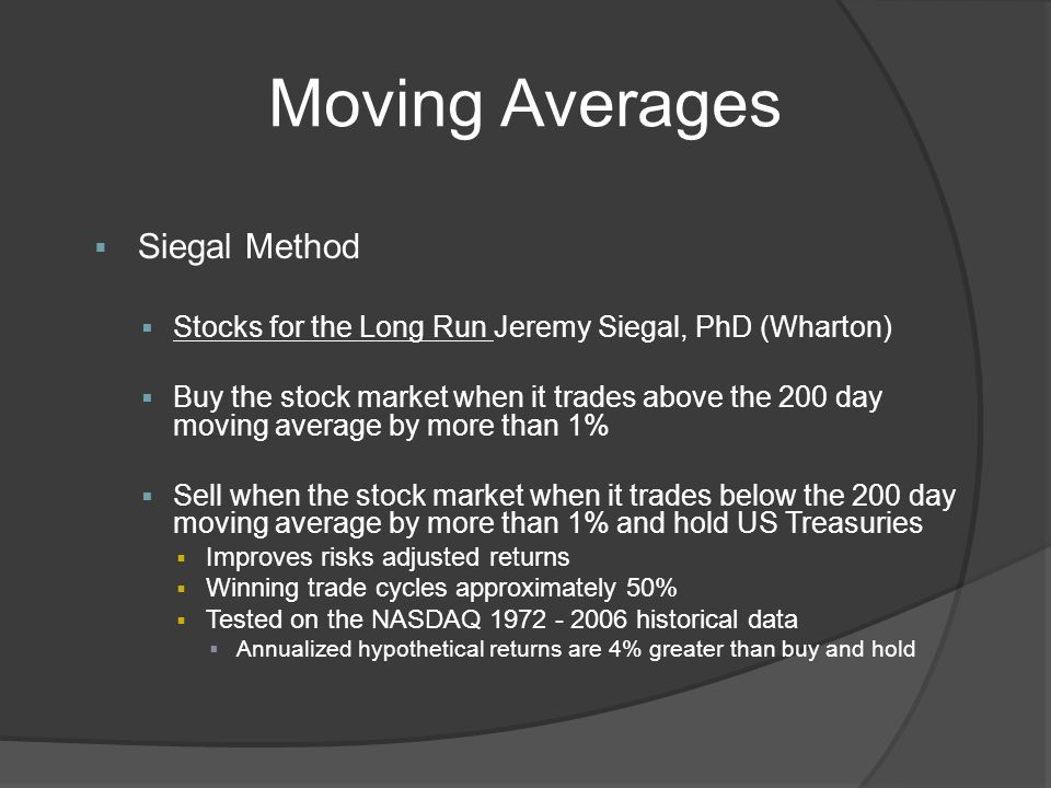 Moving Averages Siegal Method Stocks for the Long Run Jeremy Siegal, PhD (Wharton) Buy the stock market when it trades above the 200 day moving average by more than 1% Sell when the stock market when it trades below the 200 day moving average by more than 1% and hold US Treasuries Improves risks adjusted returns Winning trade cycles approximately 50% Tested on the NASDAQ 1972 - 2006 historical data Annualized hypothetical returns are 4% greater than buy and hold
