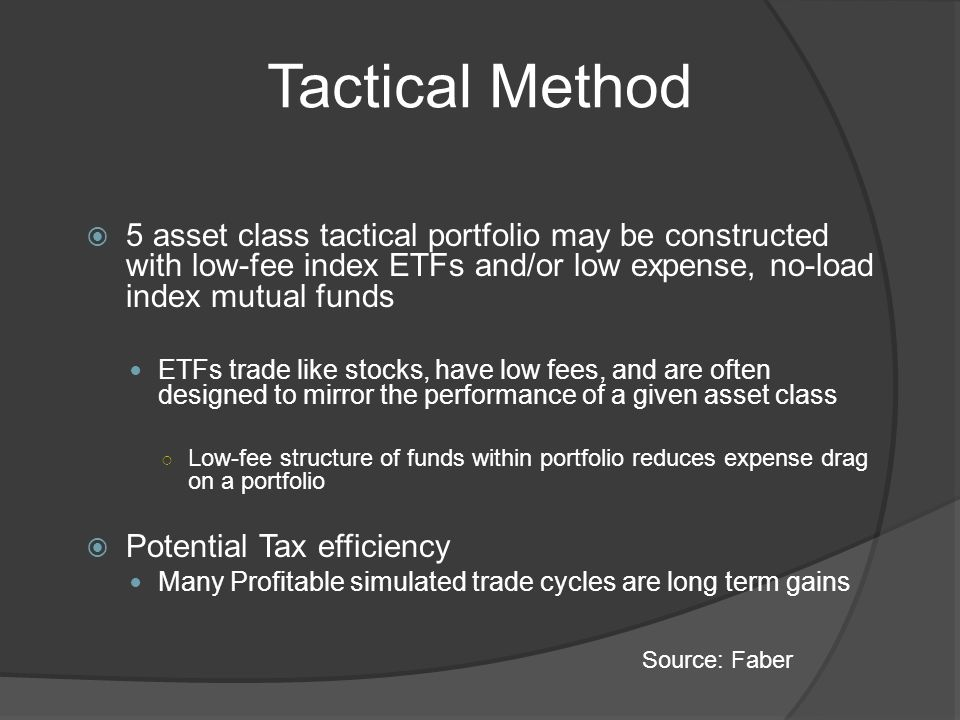 Tactical Method 5 asset class tactical portfolio may be constructed with low-fee index ETFs and/or low expense, no-load index mutual funds ETFs trade like stocks, have low fees, and are often designed to mirror the performance of a given asset class Low-fee structure of funds within portfolio reduces expense drag on a portfolio Potential Tax efficiency Many Profitable simulated trade cycles are long term gains Source: Faber