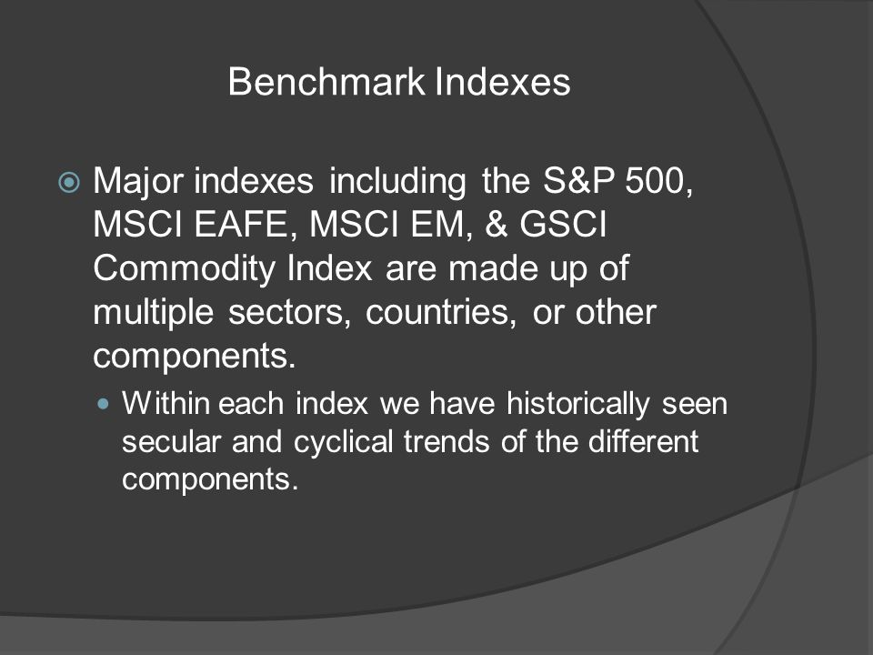 Benchmark Indexes Major indexes including the S&P 500, MSCI EAFE, MSCI EM, & GSCI Commodity Index are made up of multiple sectors, countries, or other components.