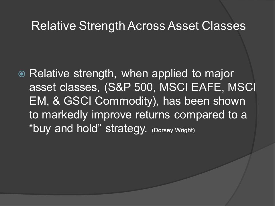 Relative Strength Across Asset Classes Relative strength, when applied to major asset classes, (S&P 500, MSCI EAFE, MSCI EM, & GSCI Commodity), has been shown to markedly improve returns compared to a buy and hold strategy.