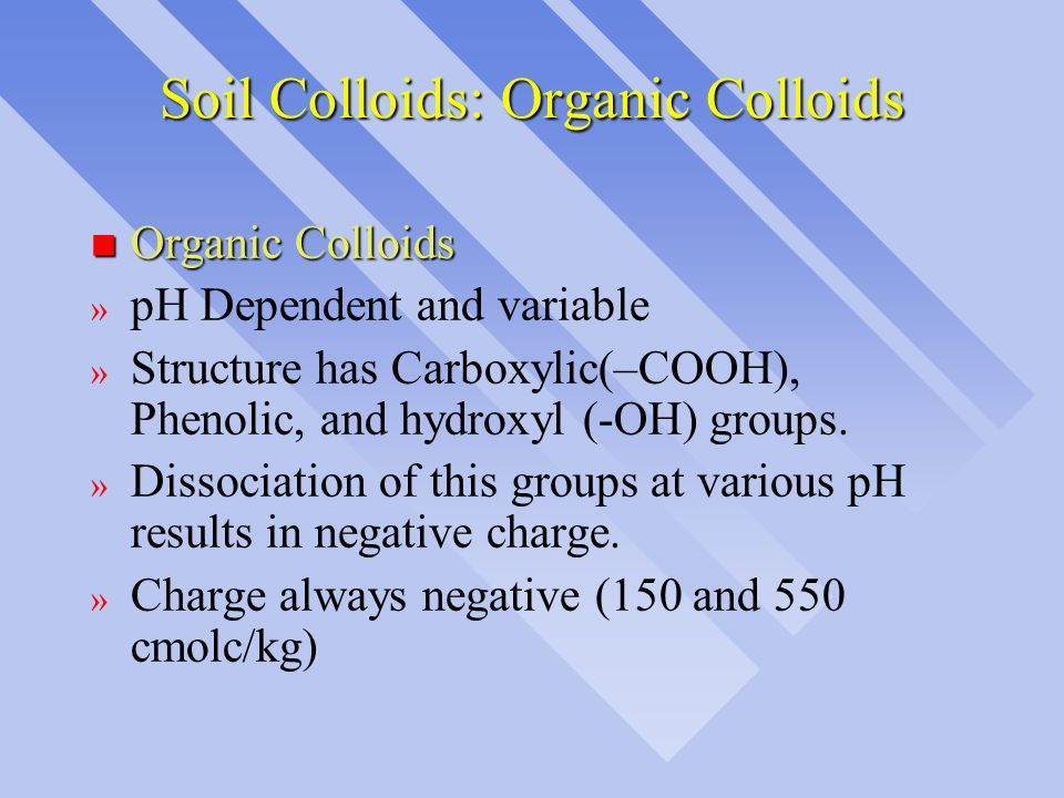 Soil Colloids: Organic Colloids n Organic Colloids » pH Dependent and variable » Structure has Carboxylic(–COOH), Phenolic, and hydroxyl (-OH) groups.