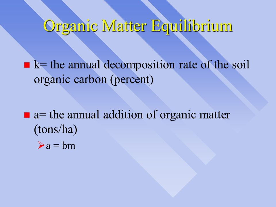 Organic Matter Equilibrium n k= the annual decomposition rate of the soil organic carbon (percent) n a= the annual addition of organic matter (tons/ha