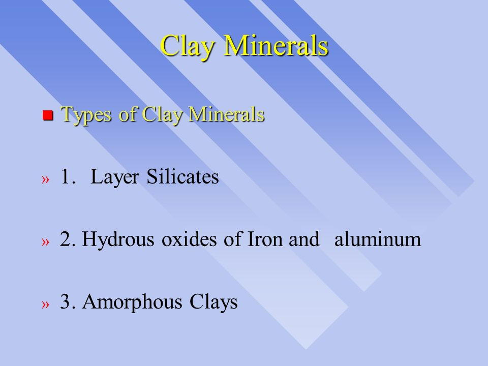 Clay Minerals n Types of Clay Minerals » 1.Layer Silicates » 2. Hydrous oxides of Iron and aluminum » 3. Amorphous Clays