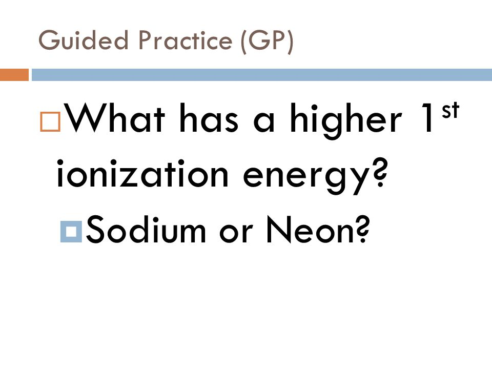 Guided Practice (GP) Which has a higher 3 rd ionization energy Silicon or Magnesium