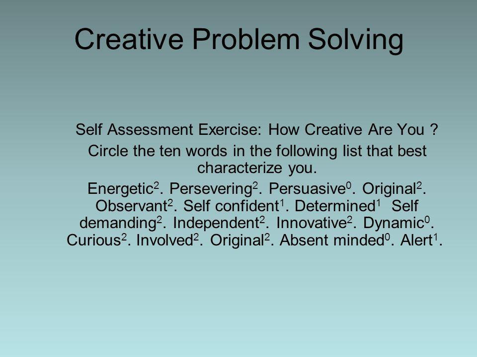 Creative Problem Solving Self Assessment Exercise: How Creative Are You ? Circle the ten words in the following list that best characterize you. Energ