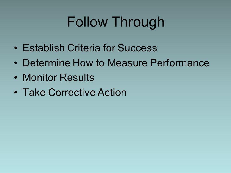 Follow Through Establish Criteria for Success Determine How to Measure Performance Monitor Results Take Corrective Action