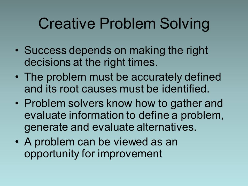 Creative Problem Solving Success depends on making the right decisions at the right times. The problem must be accurately defined and its root causes