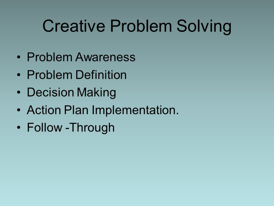 Creative Problem Solving Problem Awareness Problem Definition Decision Making Action Plan Implementation. Follow -Through