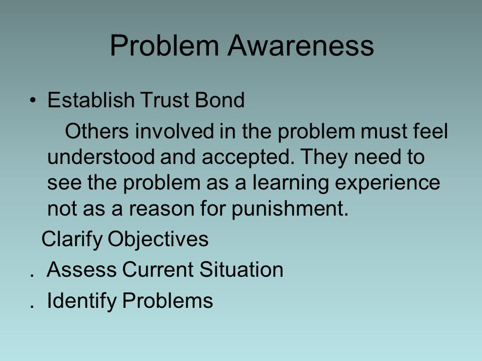 Problem Awareness Establish Trust Bond Others involved in the problem must feel understood and accepted. They need to see the problem as a learning ex