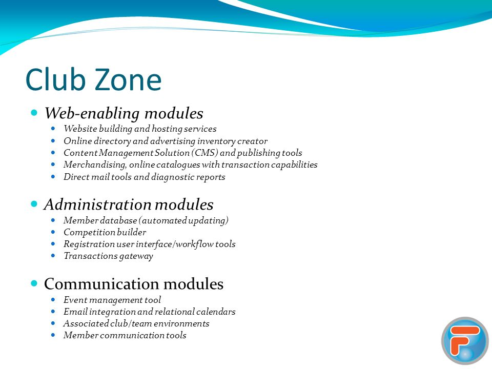 Club Zone Web-enabling modules Website building and hosting services Online directory and advertising inventory creator Content Management Solution (CMS) and publishing tools Merchandising, online catalogues with transaction capabilities Direct mail tools and diagnostic reports Administration modules Member database (automated updating) Competition builder Registration user interface/workflow tools Transactions gateway Communication modules Event management tool Email integration and relational calendars Associated club/team environments Member communication tools