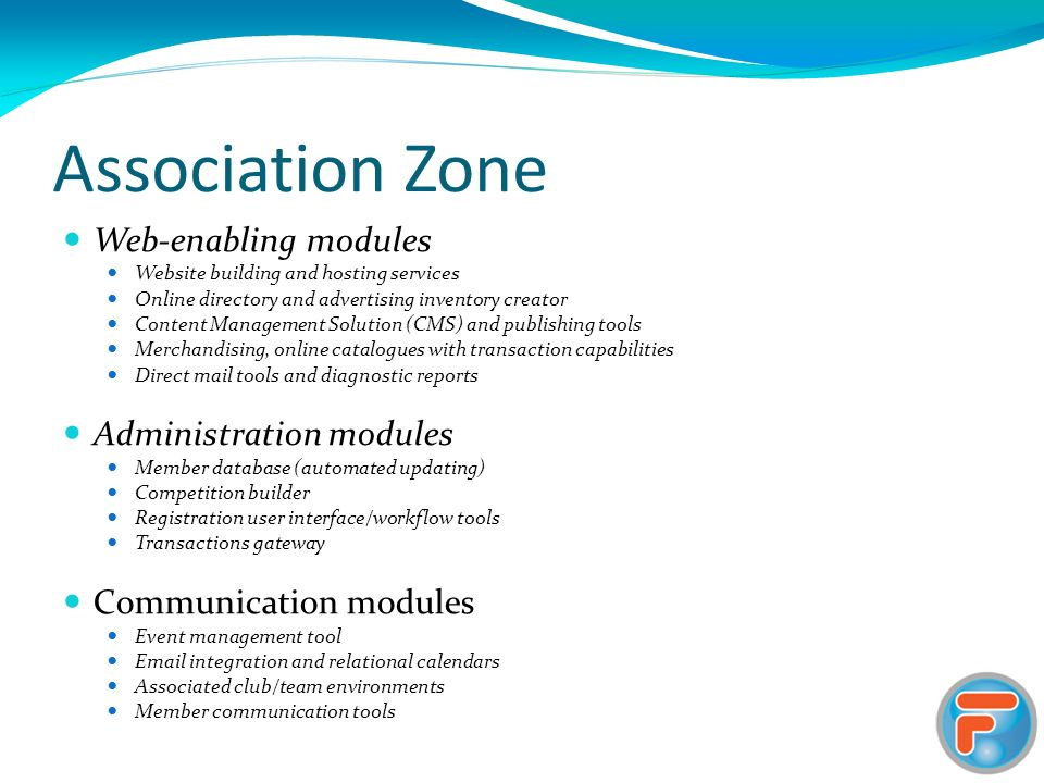 Association Zone Web-enabling modules Website building and hosting services Online directory and advertising inventory creator Content Management Solution (CMS) and publishing tools Merchandising, online catalogues with transaction capabilities Direct mail tools and diagnostic reports Administration modules Member database (automated updating) Competition builder Registration user interface/workflow tools Transactions gateway Communication modules Event management tool Email integration and relational calendars Associated club/team environments Member communication tools