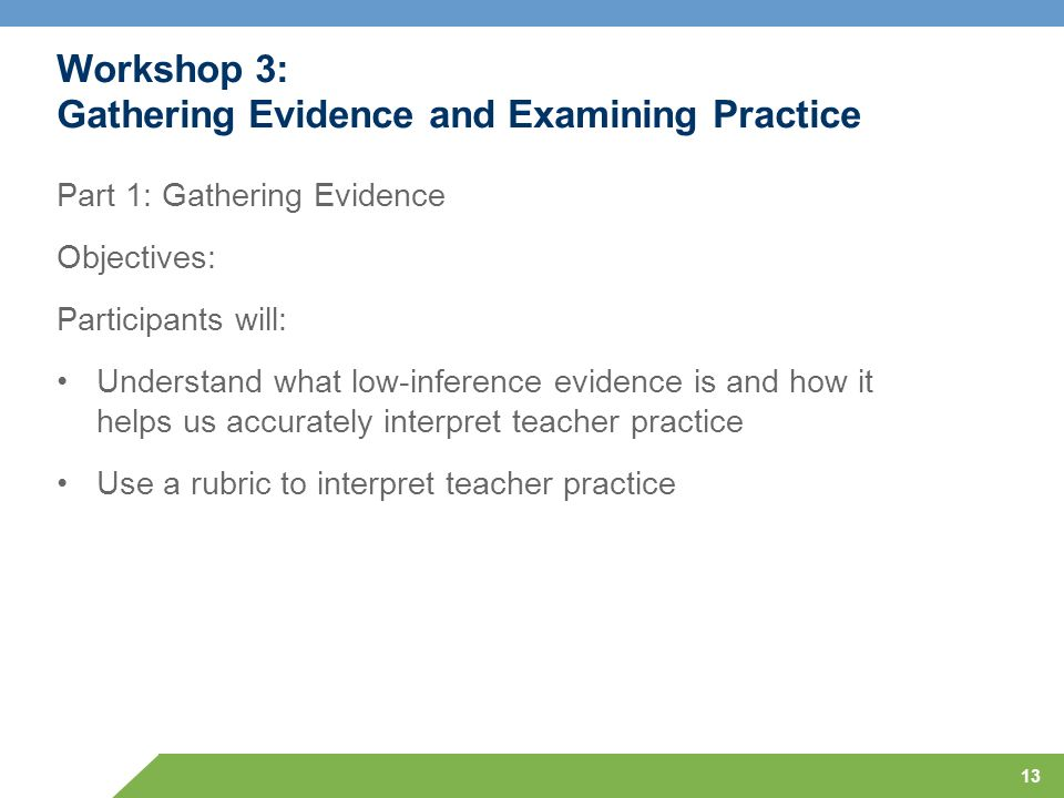 13 Workshop 3: Gathering Evidence and Examining Practice Part 1: Gathering Evidence Objectives: Participants will: Understand what low-inference evide