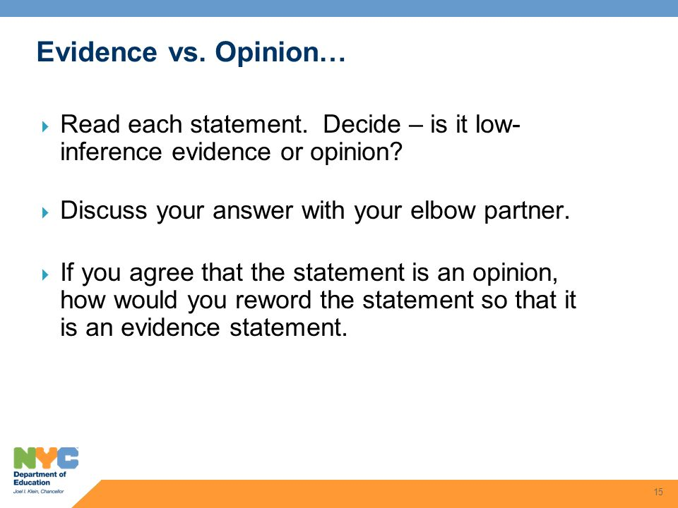 15 Evidence vs. Opinion… Read each statement. Decide – is it low- inference evidence or opinion? Discuss your answer with your elbow partner. If you a