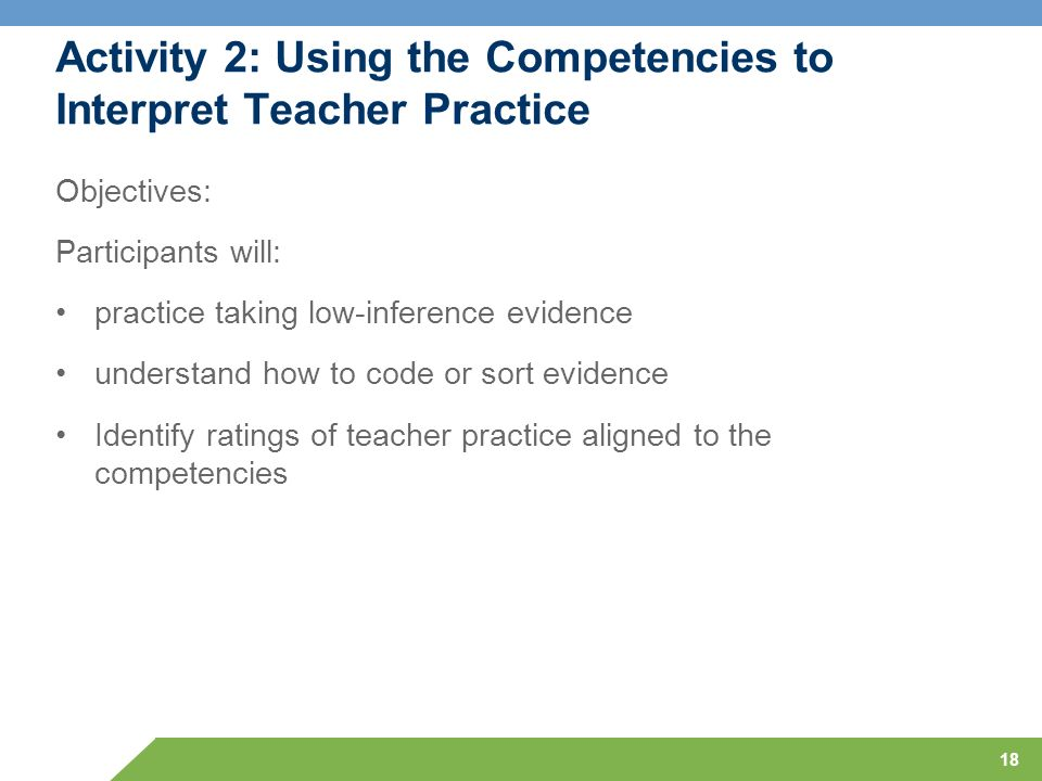 18 Activity 2: Using the Competencies to Interpret Teacher Practice Objectives: Participants will: practice taking low-inference evidence understand h