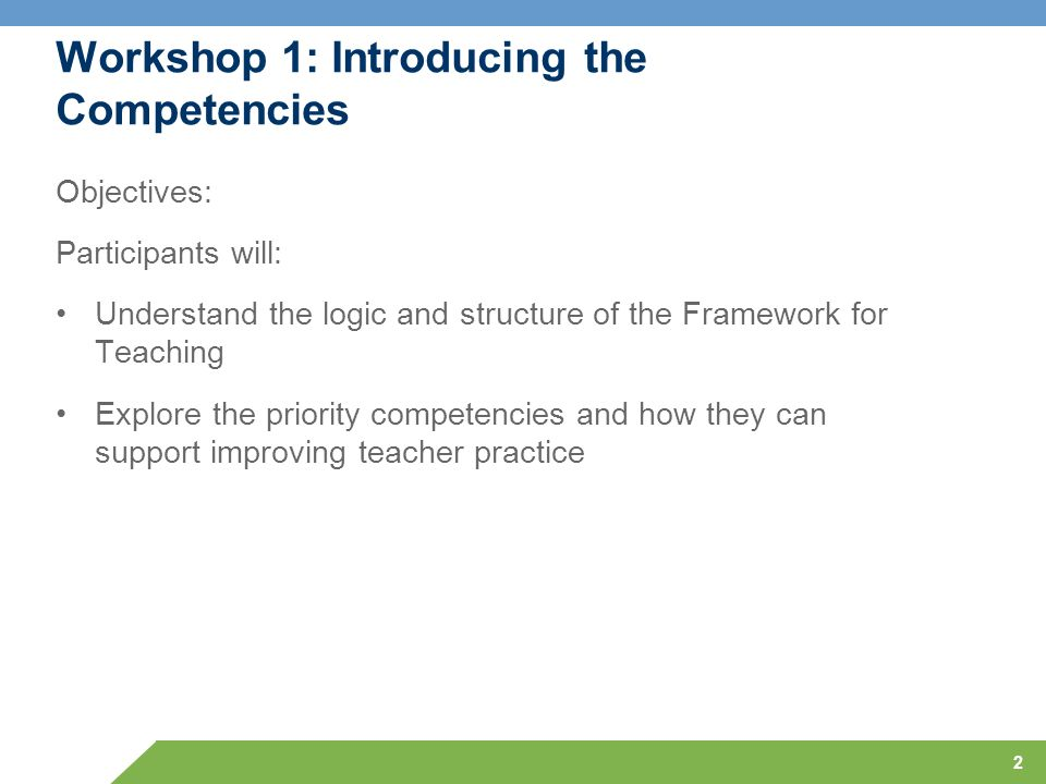 2 Workshop 1: Introducing the Competencies Objectives: Participants will: Understand the logic and structure of the Framework for Teaching Explore the