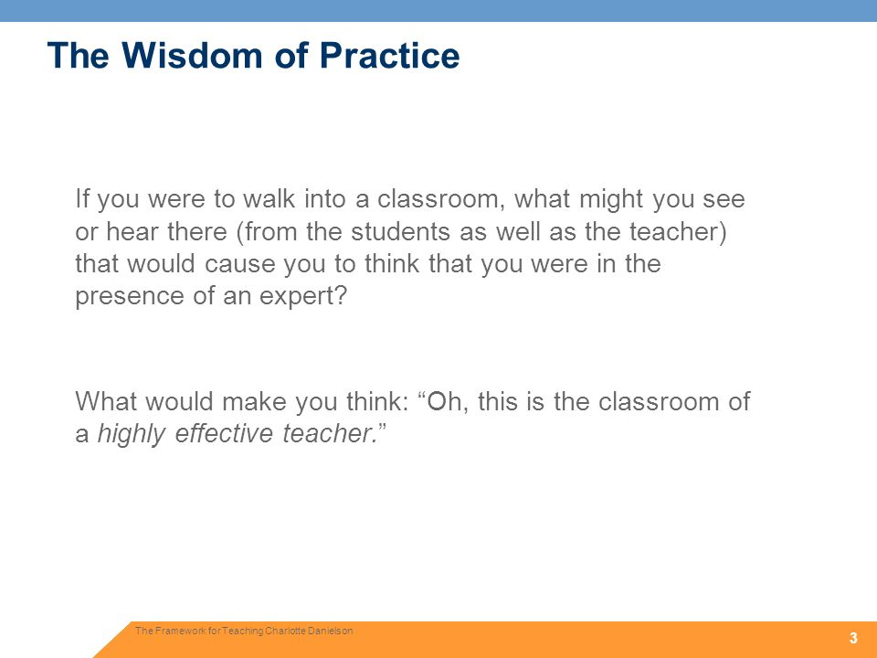 3 3 The Wisdom of Practice If you were to walk into a classroom, what might you see or hear there (from the students as well as the teacher) that woul