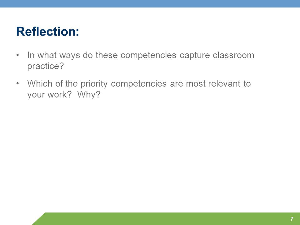 7 Reflection: In what ways do these competencies capture classroom practice? Which of the priority competencies are most relevant to your work? Why?