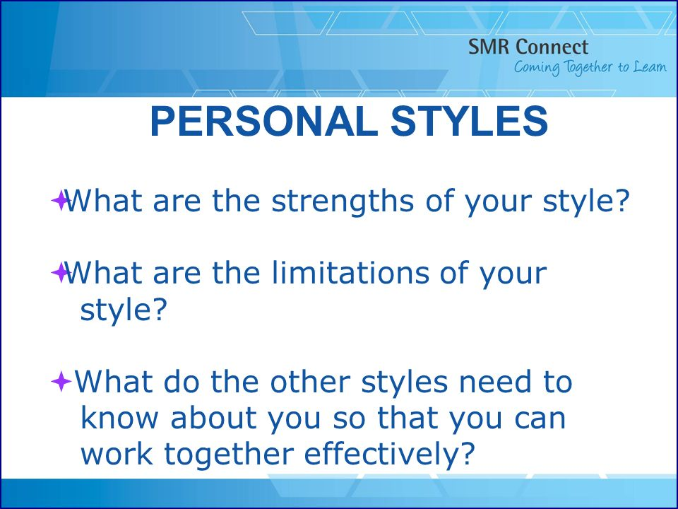 PERSONAL STYLES What are the strengths of your style? What are the limitations of your style? What do the other styles need to know about you so that