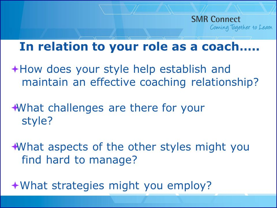 In relation to your role as a coach….. How does your style help establish and maintain an effective coaching relationship? What challenges are there f