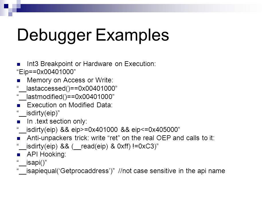 Debugger Examples Int3 Breakpoint or Hardware on Execution: Eip==0x00401000 Memory on Access or Write: __lastaccessed()==0x00401000 __lastmodified()==