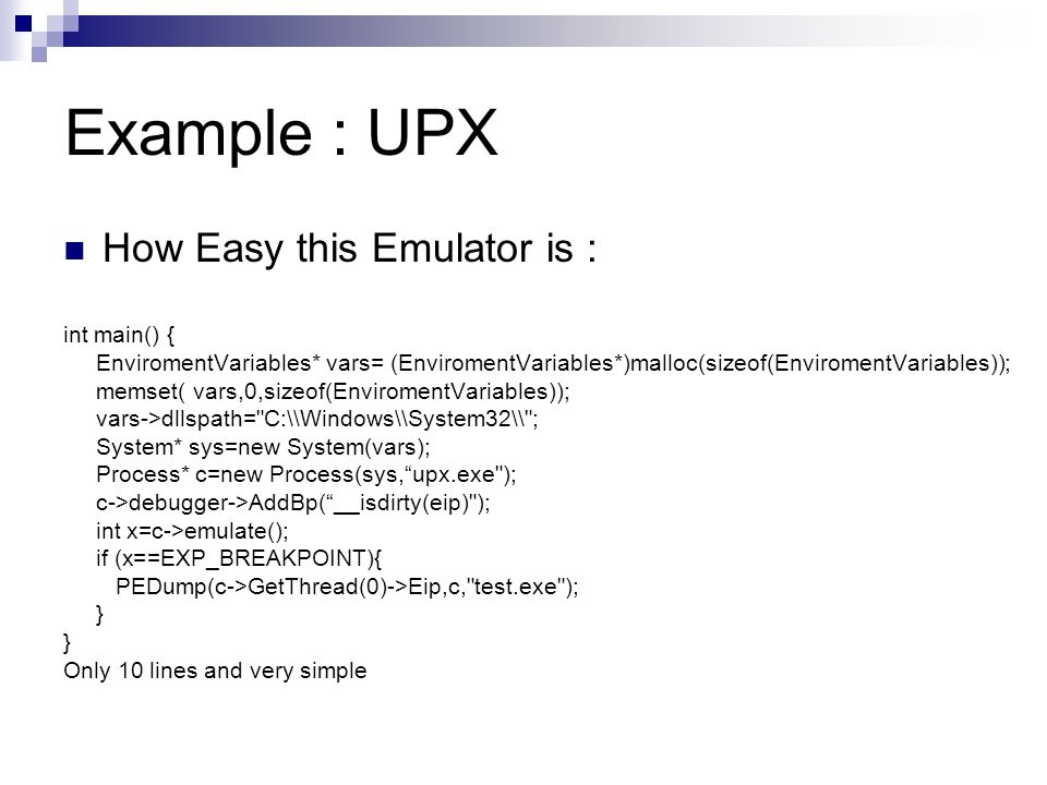 Example : UPX How Easy this Emulator is : int main() { EnviromentVariables* vars= (EnviromentVariables*)malloc(sizeof(EnviromentVariables)); memset( vars,0,sizeof(EnviromentVariables)); vars->dllspath= C:\\Windows\\System32\\ ; System* sys=new System(vars); Process* c=new Process(sys,upx.exe ); c->debugger->AddBp(__isdirty(eip) ); int x=c->emulate(); if (x==EXP_BREAKPOINT){ PEDump(c->GetThread(0)->Eip,c, test.exe ); } Only 10 lines and very simple