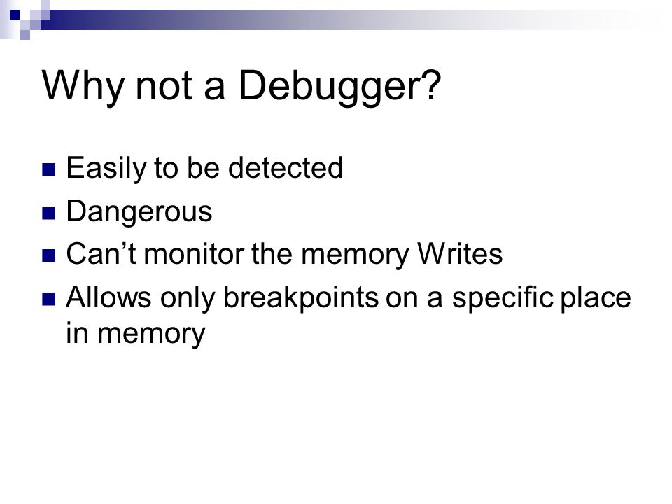 Why not a Debugger? Easily to be detected Dangerous Cant monitor the memory Writes Allows only breakpoints on a specific place in memory