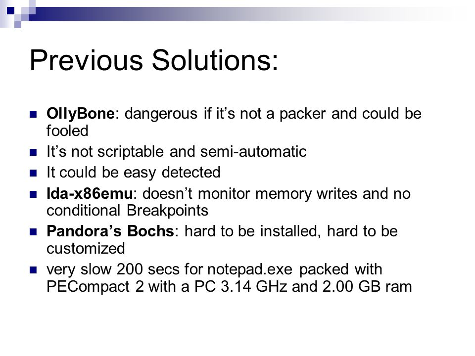 Previous Solutions: OllyBone: dangerous if its not a packer and could be fooled Its not scriptable and semi-automatic It could be easy detected Ida-x86emu: doesnt monitor memory writes and no conditional Breakpoints Pandoras Bochs: hard to be installed, hard to be customized very slow 200 secs for notepad.exe packed with PECompact 2 with a PC 3.14 GHz and 2.00 GB ram
