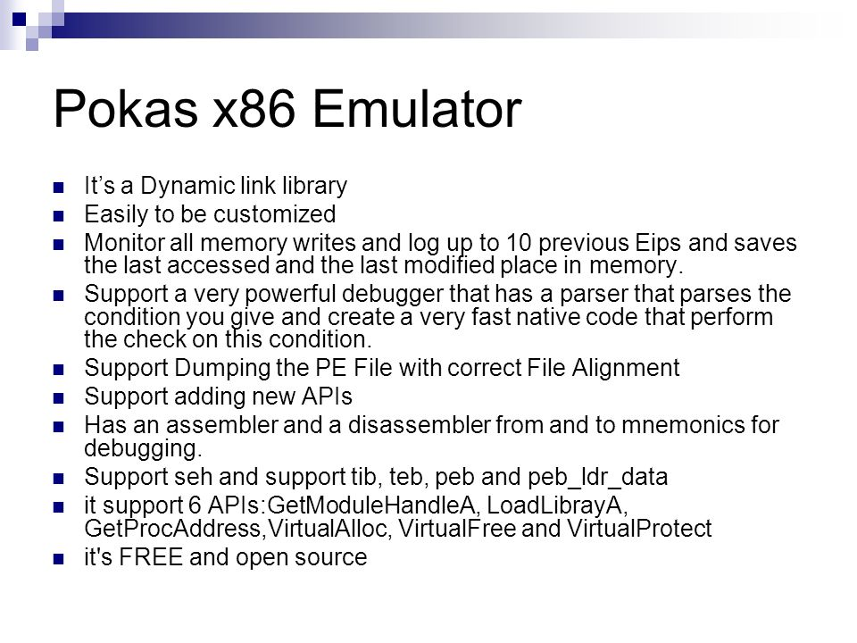 Pokas x86 Emulator Its a Dynamic link library Easily to be customized Monitor all memory writes and log up to 10 previous Eips and saves the last acce