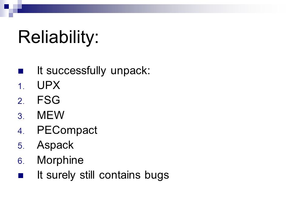 Reliability: It successfully unpack: 1. UPX 2. FSG 3. MEW 4. PECompact 5. Aspack 6. Morphine It surely still contains bugs