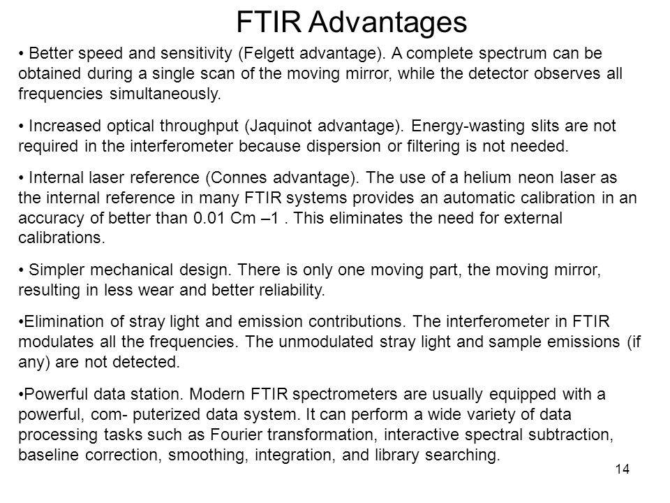 14 FTIR Advantages Better speed and sensitivity (Felgett advantage). A complete spectrum can be obtained during a single scan of the moving mirror, wh
