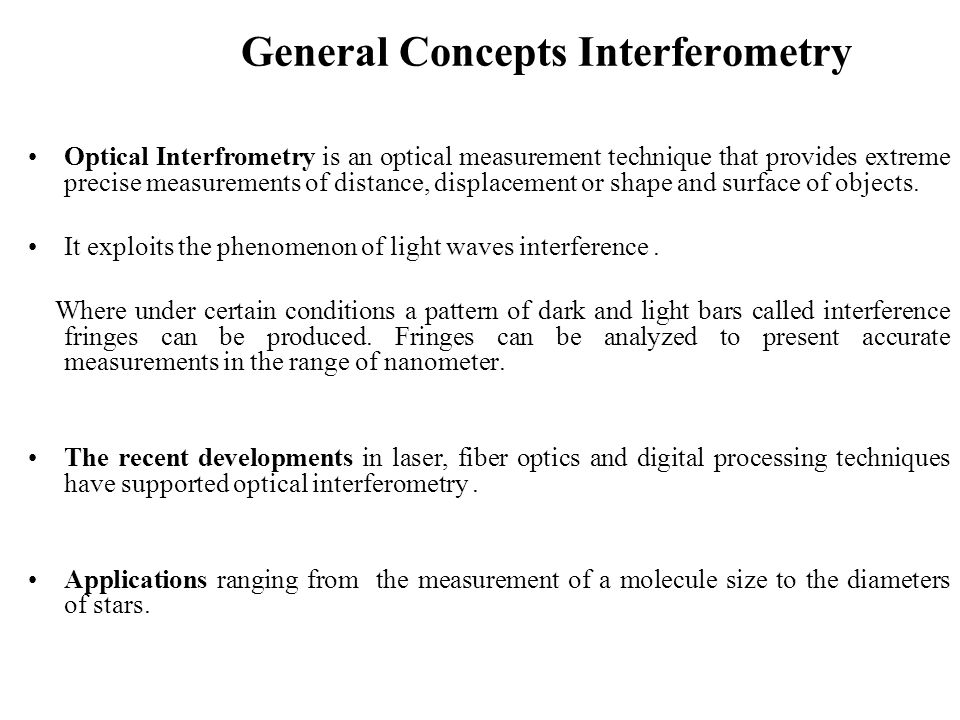 General Concepts Interferometry Optical Interfrometry is an optical measurement technique that provides extreme precise measurements of distance, disp