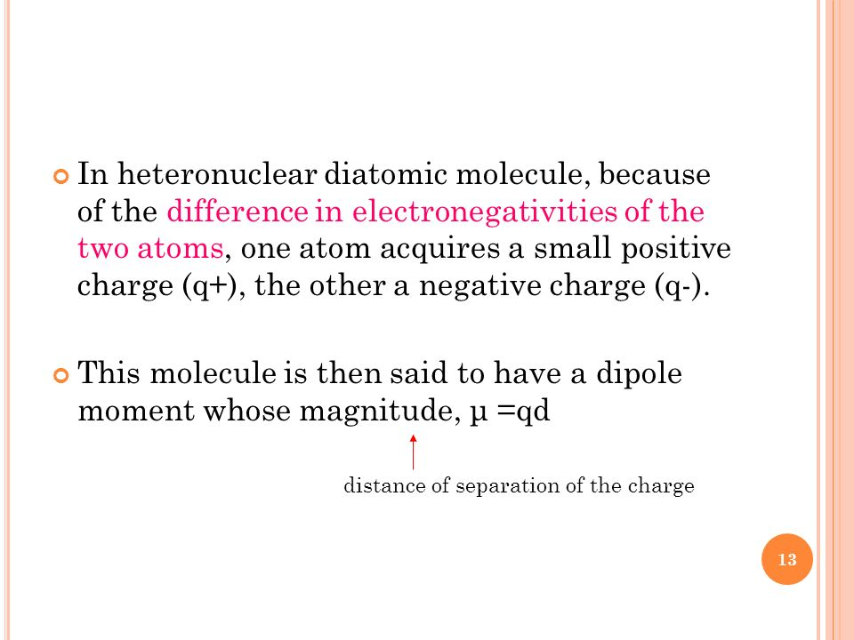 In heteronuclear diatomic molecule, because of the difference in electronegativities of the two atoms, one atom acquires a small positive charge (q+),