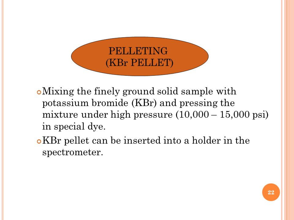 PELLETING (KBr PELLET) Mixing the finely ground solid sample with potassium bromide (KBr) and pressing the mixture under high pressure (10,000 – 15,00