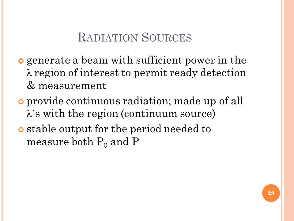 R ADIATION S OURCES generate a beam with sufficient power in the λ region of interest to permit ready detection & measurement provide continuous radia