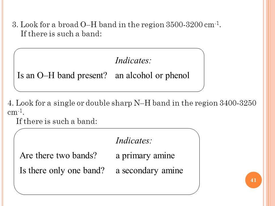 41 3. Look for a broad O–H band in the region 3500-3200 cm -1. If there is such a band: Indicates: Is an O–H band present?an alcohol or phenol 4. Look