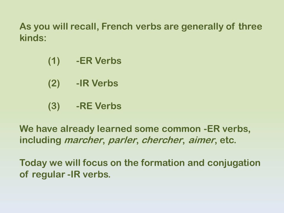 As you will recall, French verbs are generally of three kinds: (1)-ER Verbs (2)-IR Verbs (3)-RE Verbs We have already learned some common -ER verbs, i