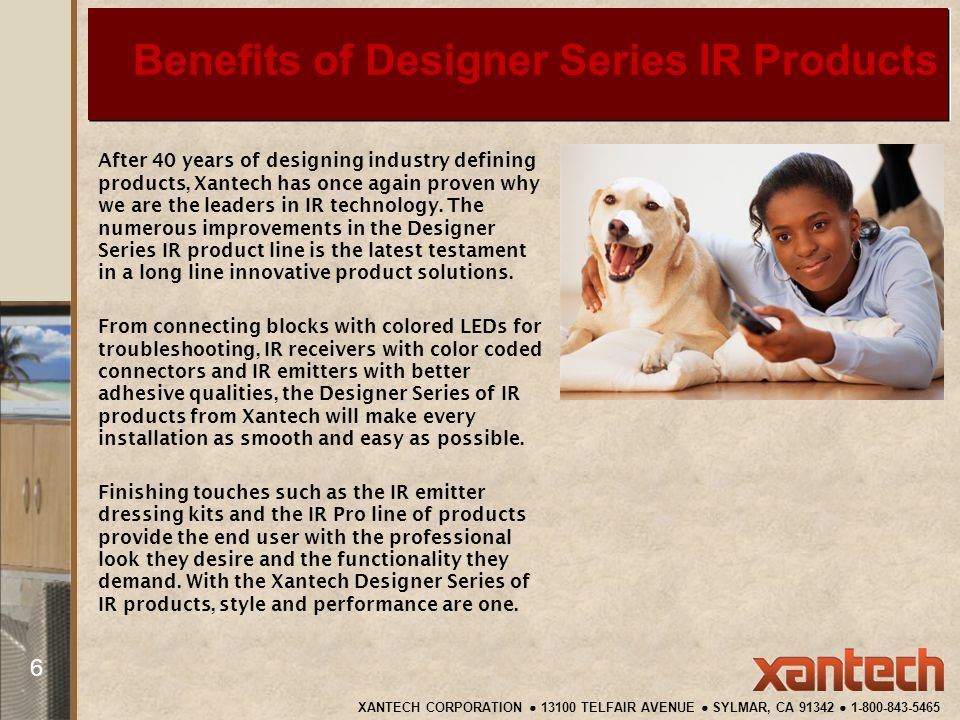 Benefits of Designer Series IR Products After 40 years of designing industry defining products, Xantech has once again proven why we are the leaders in IR technology.