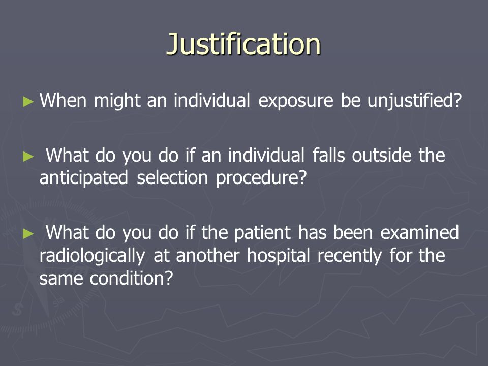 Justification When might an individual exposure be unjustified? What do you do if an individual falls outside the anticipated selection procedure? Wha