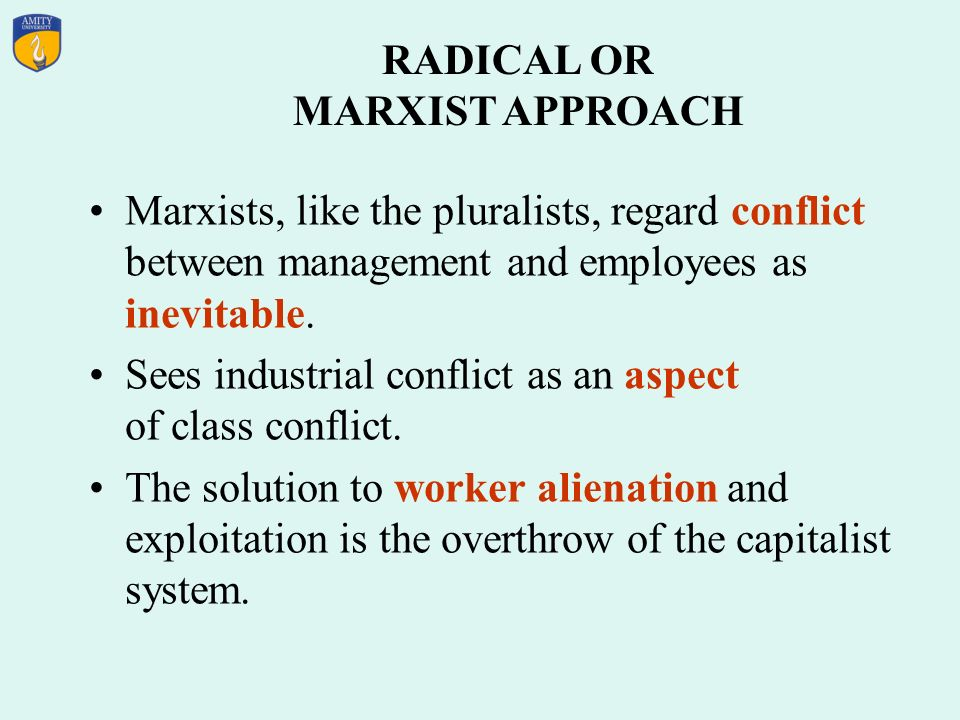 RADICAL OR MARXIST APPROACH Marxists, like the pluralists, regard conflict between management and employees as inevitable.