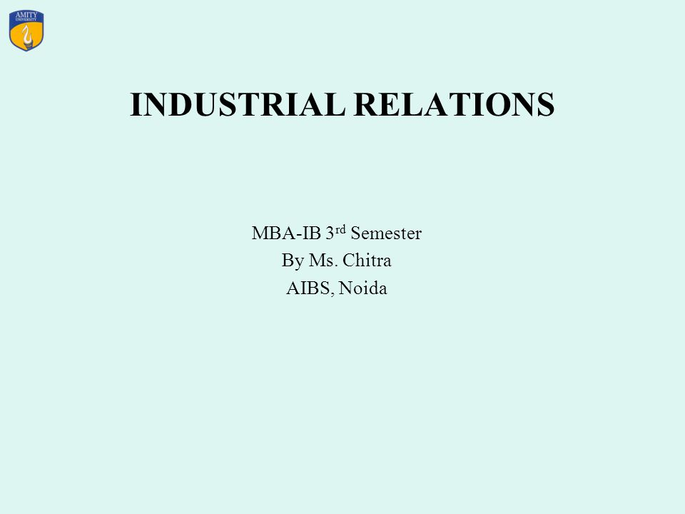 INDUSTRIAL RELATIONS MBA-IB 3 rd Semester By Ms. Chitra AIBS, Noida