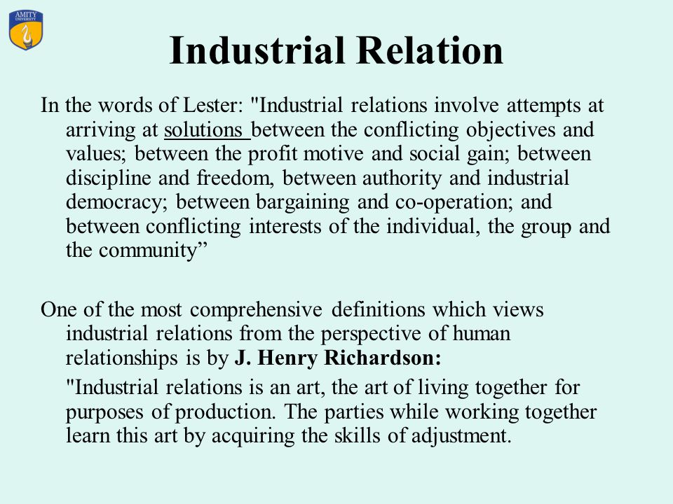Industrial Relation In the words of Lester: Industrial relations involve attempts at arriving at solutions between the conflicting objectives and values; between the profit motive and social gain; between discipline and freedom, between authority and industrial democracy; between bargaining and co-operation; and between conflicting interests of the individual, the group and the community One of the most comprehensive definitions which views industrial relations from the perspective of human relationships is by J.
