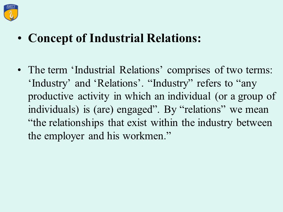 Concept of Industrial Relations: The term Industrial Relations comprises of two terms: Industry and Relations.