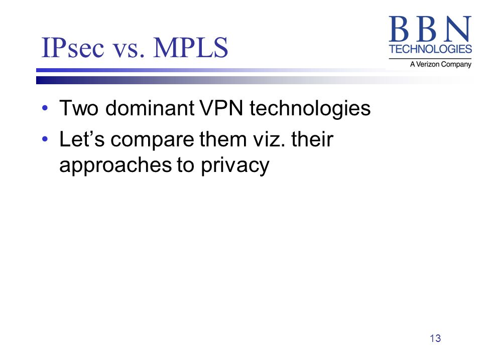 13 IPsec vs. MPLS Two dominant VPN technologies Lets compare them viz. their approaches to privacy